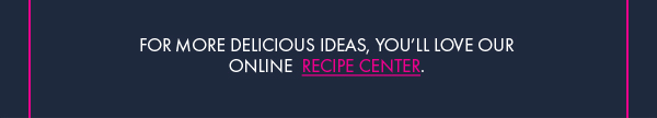 For More Delicious Ideas, Visit our Online Recipe Center