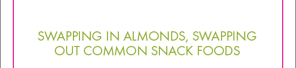 Swapping In Almonds, Swapping Out Common Snack Foods