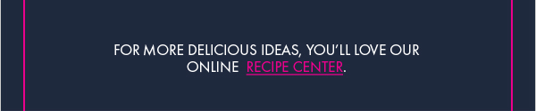 For More Delicious Recipes, Visit our Recipe Center